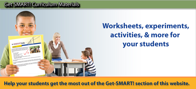Get SMART! Curriculum Materials. Worksheets, experiments, activities & more for your student.  Help your students get the most out of the Get-SMART! section of this website.